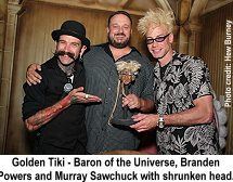 Golden Tiki Baron of the Universe, Branden Powers and Murray Sawchuck with shrunken head